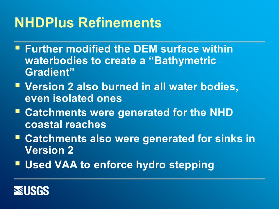 NHDPlus Refinements  Further modified the DEM surface within waterbodies to create a Bathymetric Gradient  Version 2 also burned in all water bodies, even isolated ones  Catchments were generated for the NHD coastal reaches  Catchments also were generated for sinks in Version 2  Used VAA to enforce hydro stepping