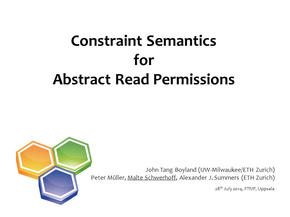 Constraint Semantics for Abstract Read Permissions 28 th July 2014, FTfJP, Uppsala John Tang Boyland (UW-Milwaukee/ETH Zurich) Peter Müller, Malte Schwerhoff, Alexander J.