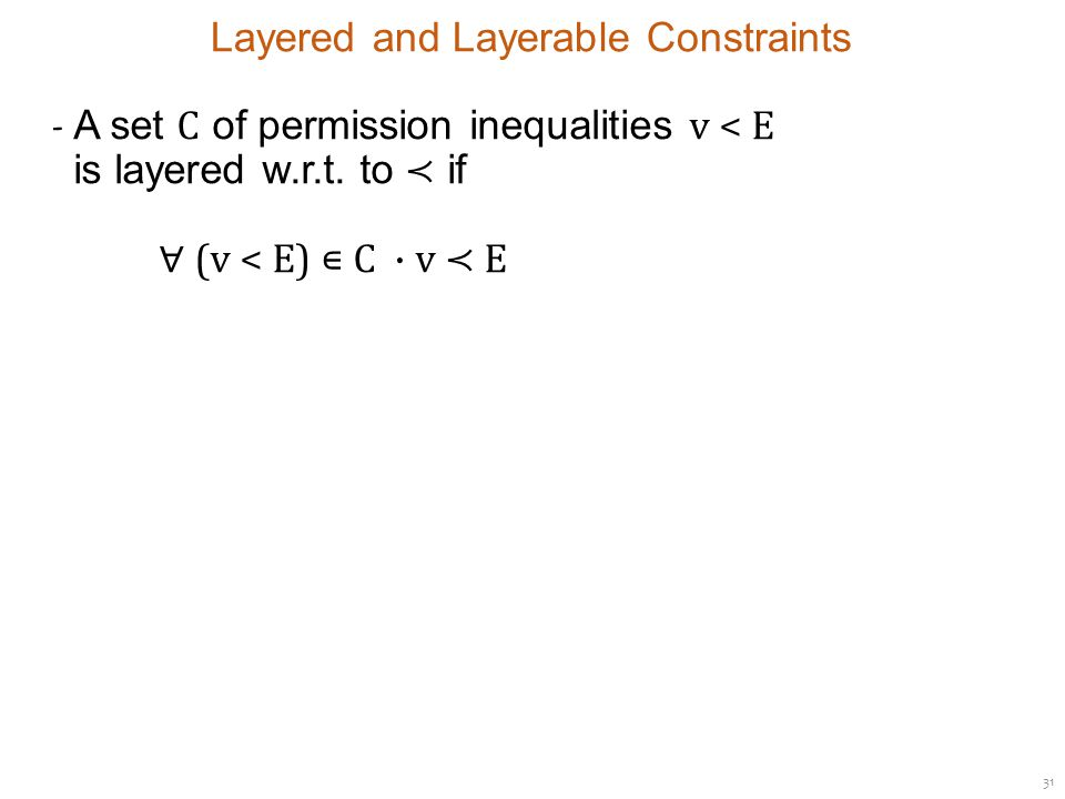 31 Layered and Layerable Constraints ‐ A set C of permission inequalities v < E is layered w.r.t.