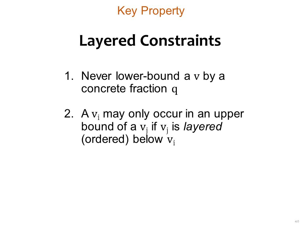 40 Layered Constraints 1.Never lower-bound a v by a concrete fraction q 2.A v i may only occur in an upper bound of a v j if v j is layered (ordered) below v i Key Property