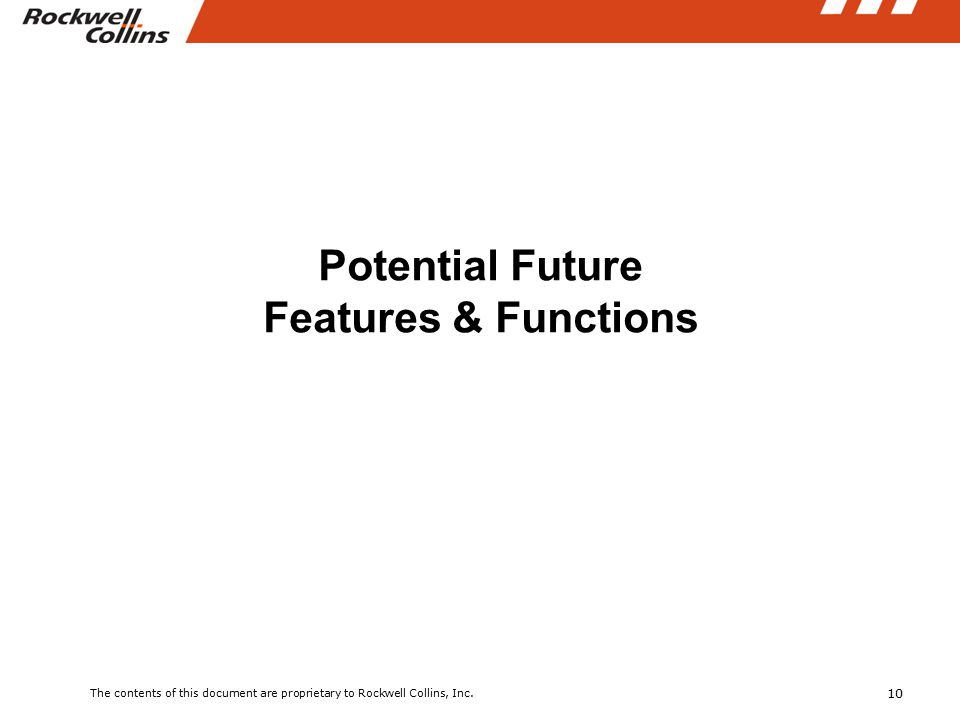 10 The contents of this document are proprietary to Rockwell Collins, Inc. Potential Future Features & Functions