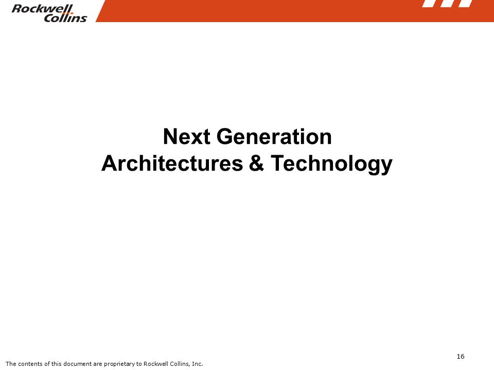 16 Next Generation Architectures & Technology The contents of this document are proprietary to Rockwell Collins, Inc.