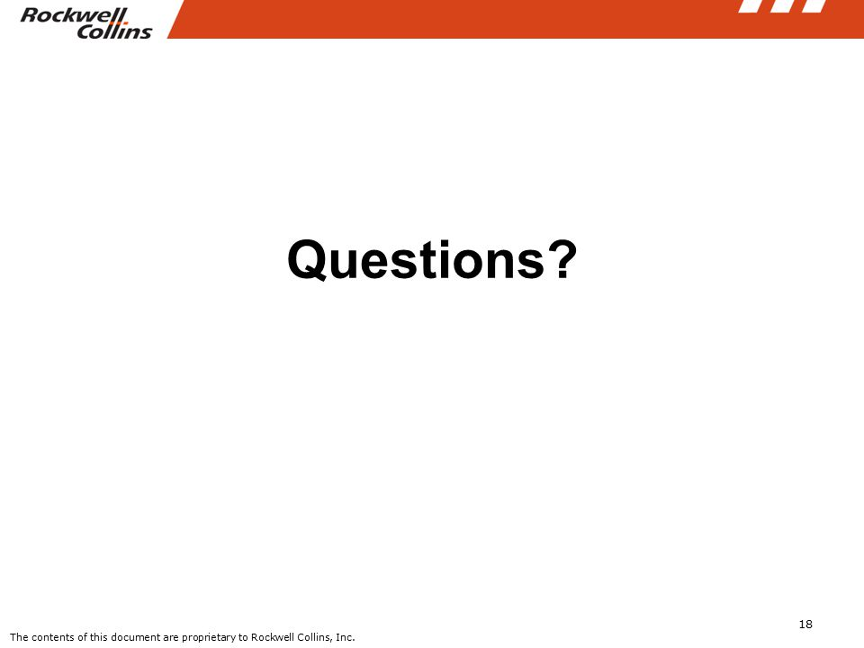 18 Questions? The contents of this document are proprietary to Rockwell Collins, Inc.