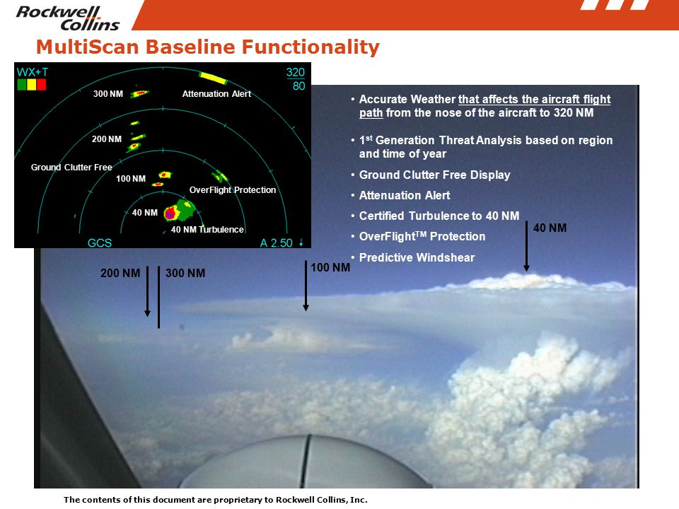 The contents of this document are proprietary to Rockwell Collins, Inc. 4 MultiScan Baseline Functionality Accurate Weather that affects the aircraft