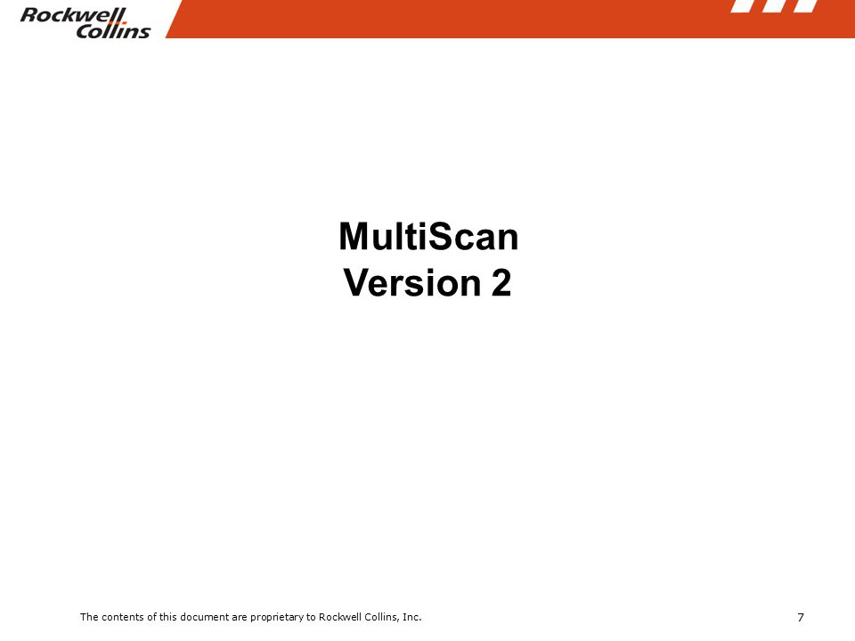 7 The contents of this document are proprietary to Rockwell Collins, Inc. MultiScan Version 2