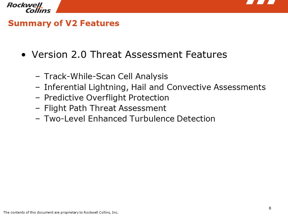 Summary of V2 Features Version 2.0 Threat Assessment Features –Track-While-Scan Cell Analysis –Inferential Lightning, Hail and Convective Assessments –Predictive Overflight Protection –Flight Path Threat Assessment –Two-Level Enhanced Turbulence Detection 8 The contents of this document are proprietary to Rockwell Collins, Inc.