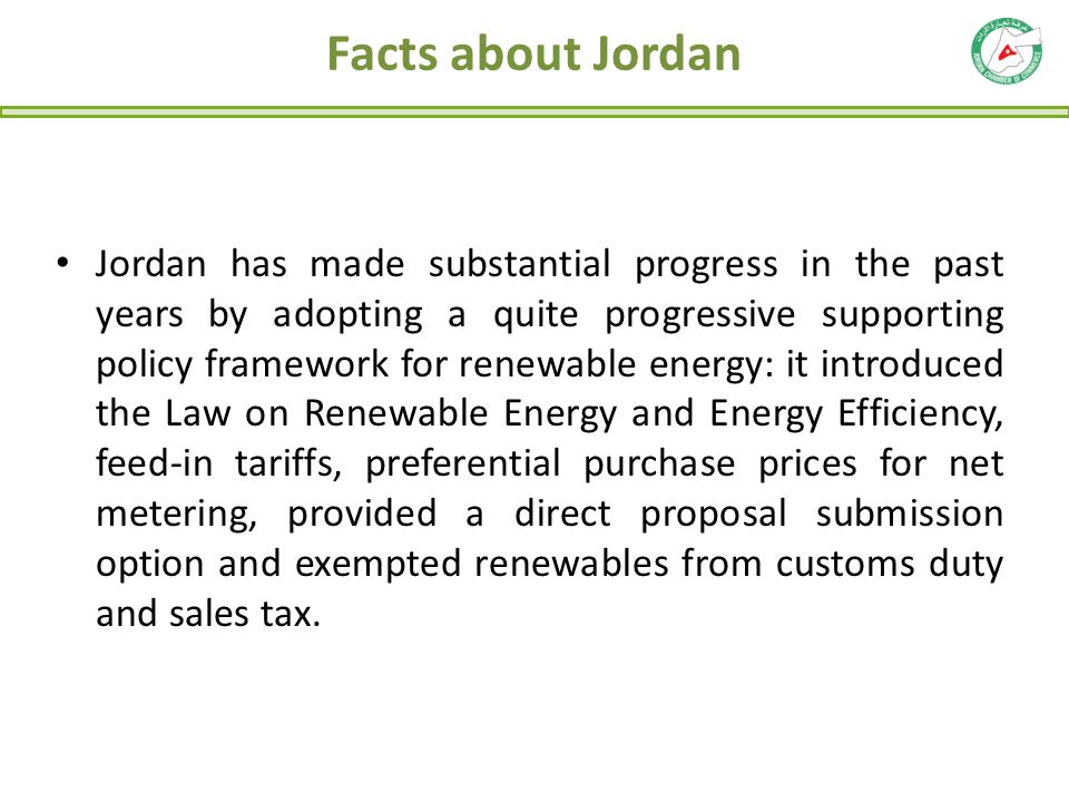 Facts about Jordan Jordan has made substantial progress in the past years by adopting a quite progressive supporting policy framework for renewable en