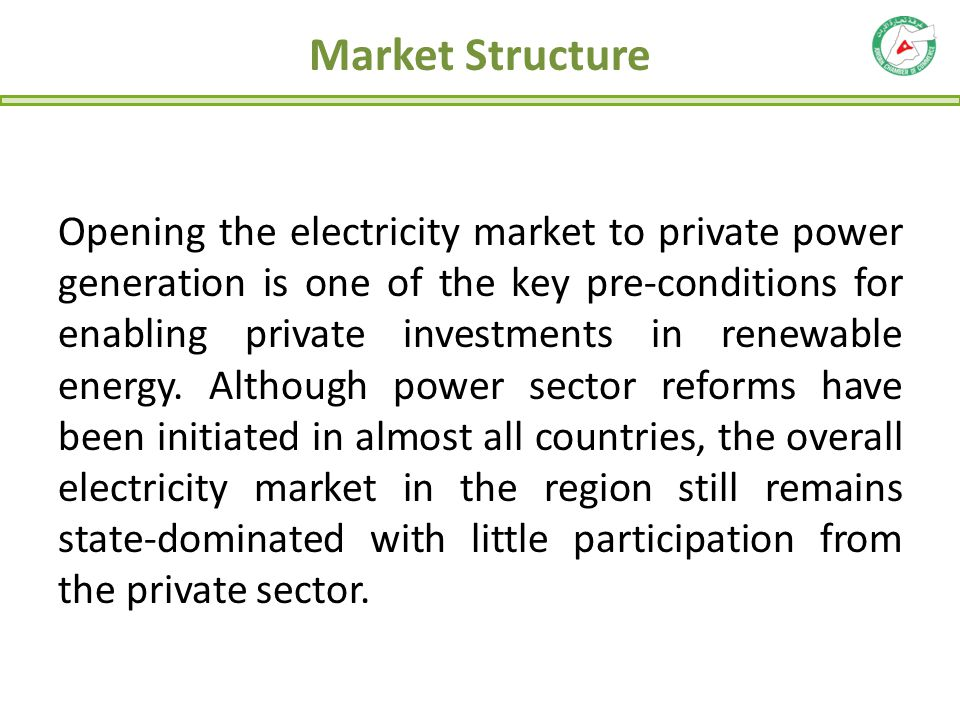 Market Structure Opening the electricity market to private power generation is one of the key pre-conditions for enabling private investments in renew