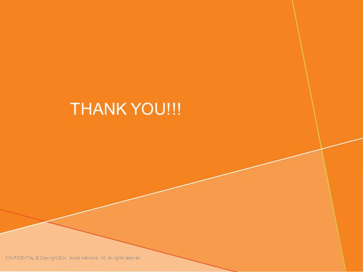 THANK YOU!!! CONFIDENTIAL © Copyright 2014. Aruba Networks, Inc. All rights reserved