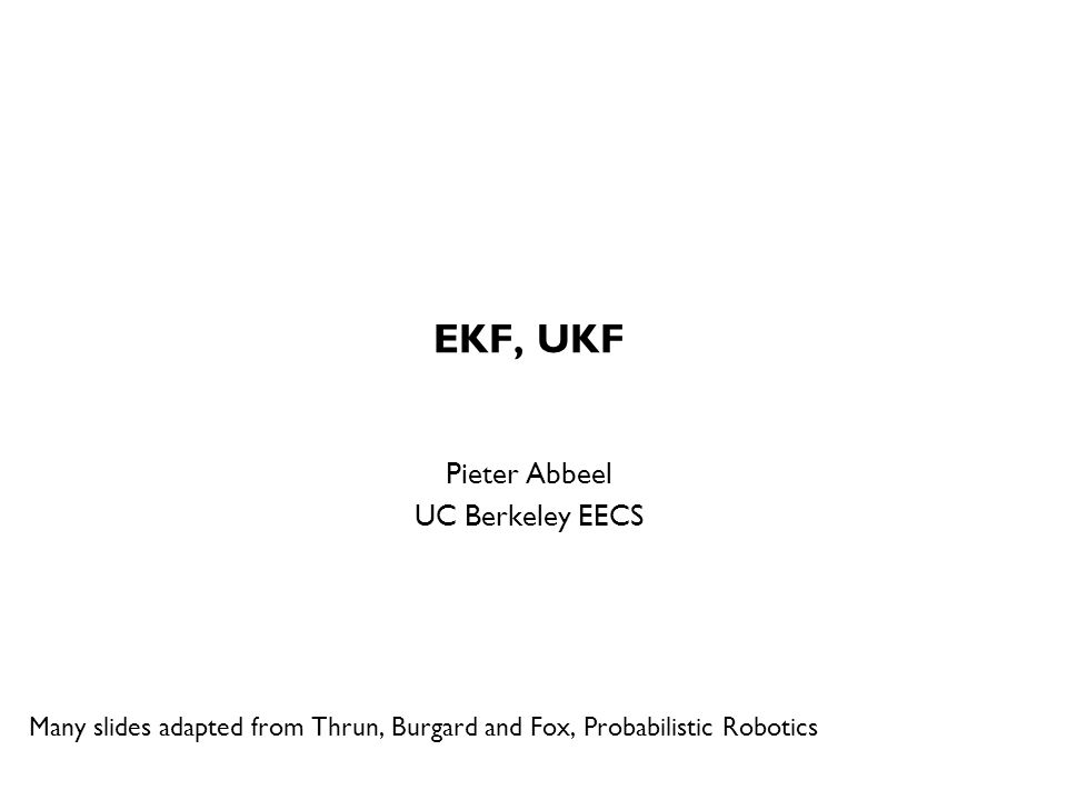 EKF, UKF Pieter Abbeel UC Berkeley EECS Many slides adapted from Thrun, Burgard and Fox, Probabilistic Robotics TexPoint fonts used in EMF.