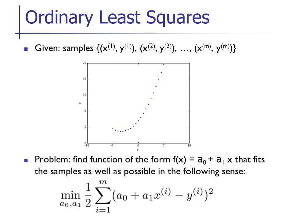 Given: samples {(x (1), y (1) ), (x (2), y (2) ), …, (x (m), y (m) )} Problem: find function of the form f(x) = a 0 + a 1 x that fits the samples as well as possible in the following sense: Ordinary Least Squares