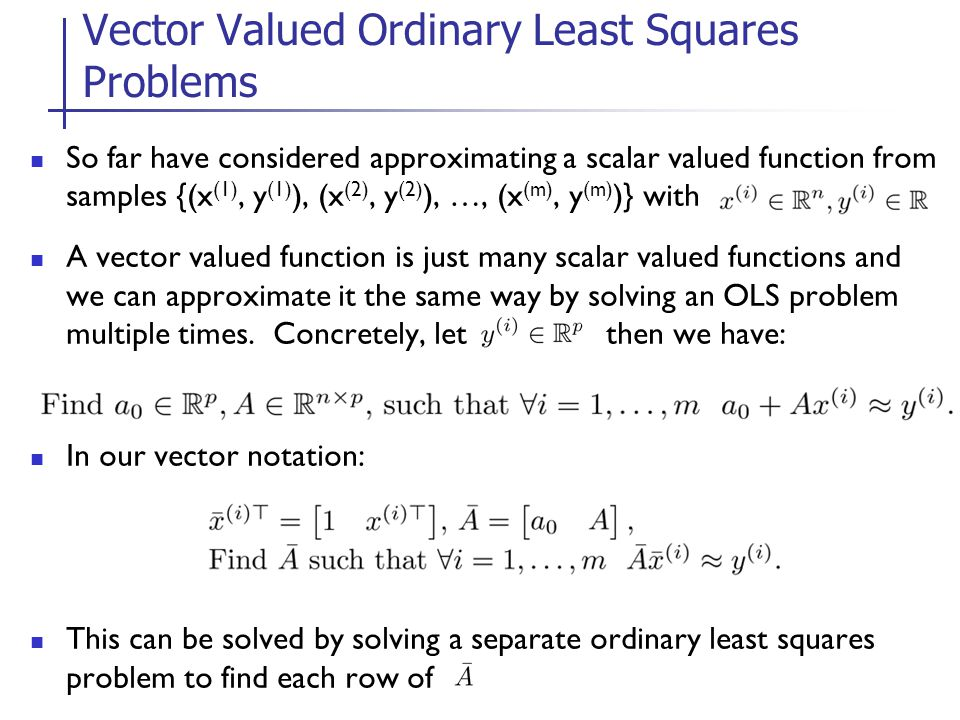 So far have considered approximating a scalar valued function from samples {(x (1), y (1) ), (x (2), y (2) ), …, (x (m), y (m) )} with A vector valued function is just many scalar valued functions and we can approximate it the same way by solving an OLS problem multiple times.
