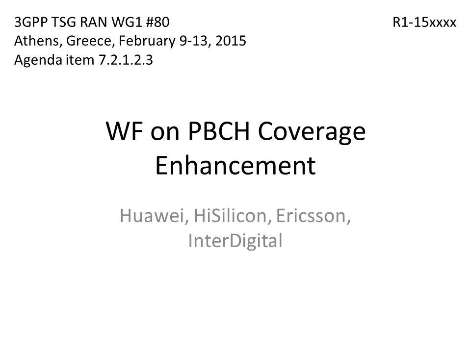 WF on PBCH Coverage Enhancement Huawei, HiSilicon, Ericsson, InterDigital R1-15xxxx3GPP TSG RAN WG1 #80 Athens, Greece, February 9-13, 2015 Agenda ite