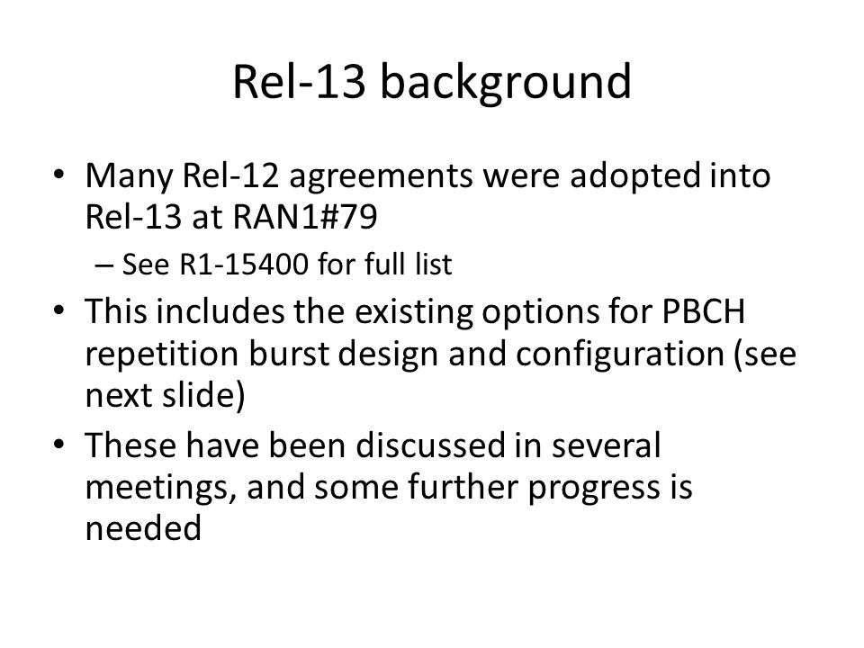 Rel-13 background Many Rel-12 agreements were adopted into Rel-13 at RAN1#79 – See R1-15400 for full list This includes the existing options for PBCH