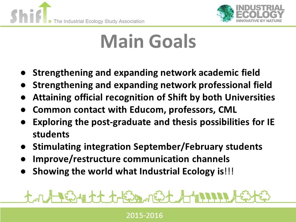 Main Goals 2015-2016 ●Strengthening and expanding network academic field ●Strengthening and expanding network professional field ●Attaining official recognition of Shift by both Universities ●Common contact with Educom, professors, CML ●Exploring the post-graduate and thesis possibilities for IE students ●Stimulating integration September/February students ●Improve/restructure communication channels ●Showing the world what Industrial Ecology is!!!
