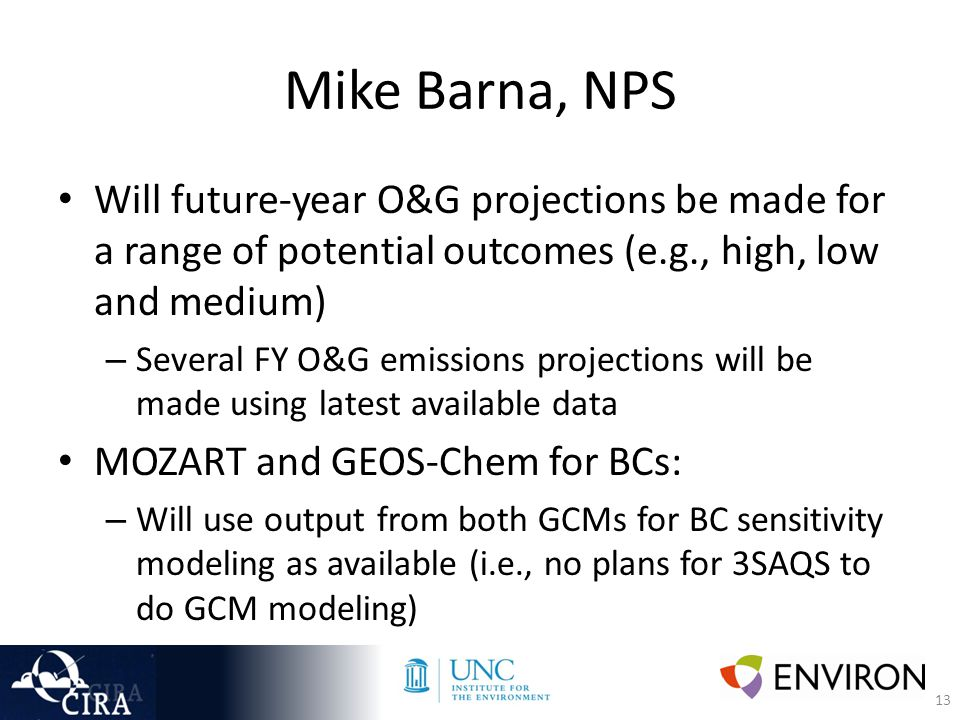 13 Mike Barna, NPS Will future-year O&G projections be made for a range of potential outcomes (e.g., high, low and medium) – Several FY O&G emissions projections will be made using latest available data MOZART and GEOS-Chem for BCs: – Will use output from both GCMs for BC sensitivity modeling as available (i.e., no plans for 3SAQS to do GCM modeling)