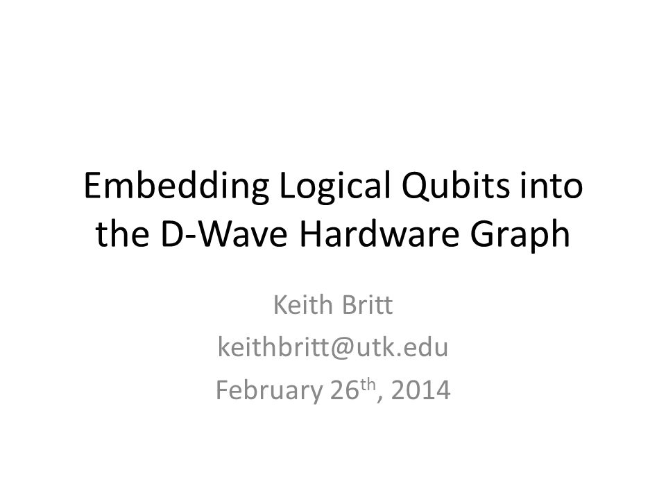 Embedding Logical Qubits into the D-Wave Hardware Graph Keith Britt keithbritt@utk.edu February 26 th, 2014