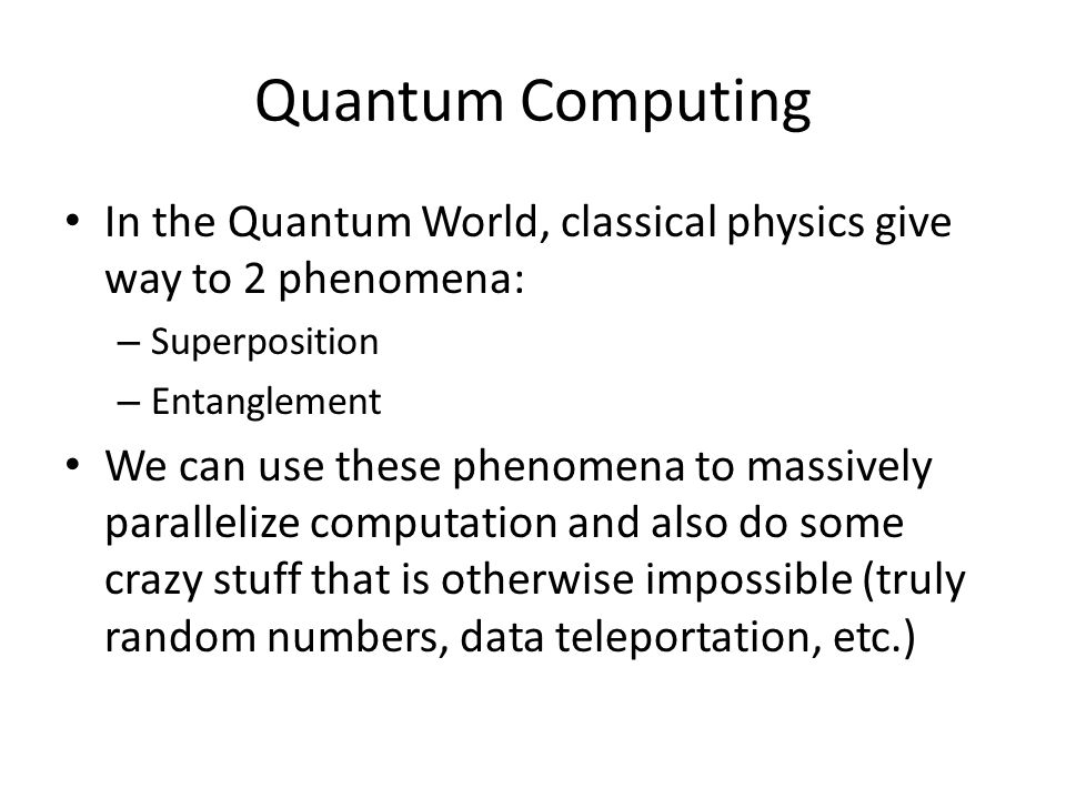 Quantum Computing In the Quantum World, classical physics give way to 2 phenomena: – Superposition – Entanglement We can use these phenomena to massively parallelize computation and also do some crazy stuff that is otherwise impossible (truly random numbers, data teleportation, etc.)