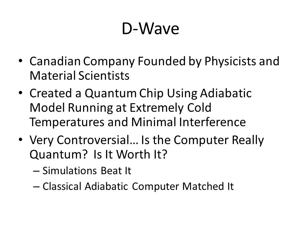 D-Wave Canadian Company Founded by Physicists and Material Scientists Created a Quantum Chip Using Adiabatic Model Running at Extremely Cold Temperatures and Minimal Interference Very Controversial… Is the Computer Really Quantum.