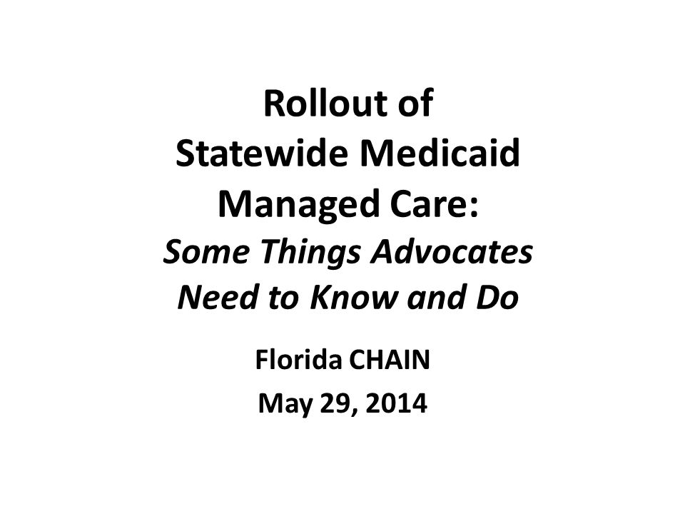 Rollout of Statewide Medicaid Managed Care: Some Things Advocates Need to Know and Do Florida CHAIN May 29, 2014