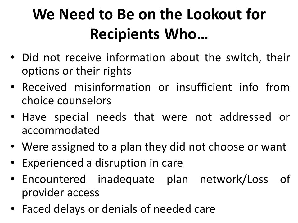 We Need to Be on the Lookout for Recipients Who… Did not receive information about the switch, their options or their rights Received misinformation or insufficient info from choice counselors Have special needs that were not addressed or accommodated Were assigned to a plan they did not choose or want Experienced a disruption in care Encountered inadequate plan network/Loss of provider access Faced delays or denials of needed care