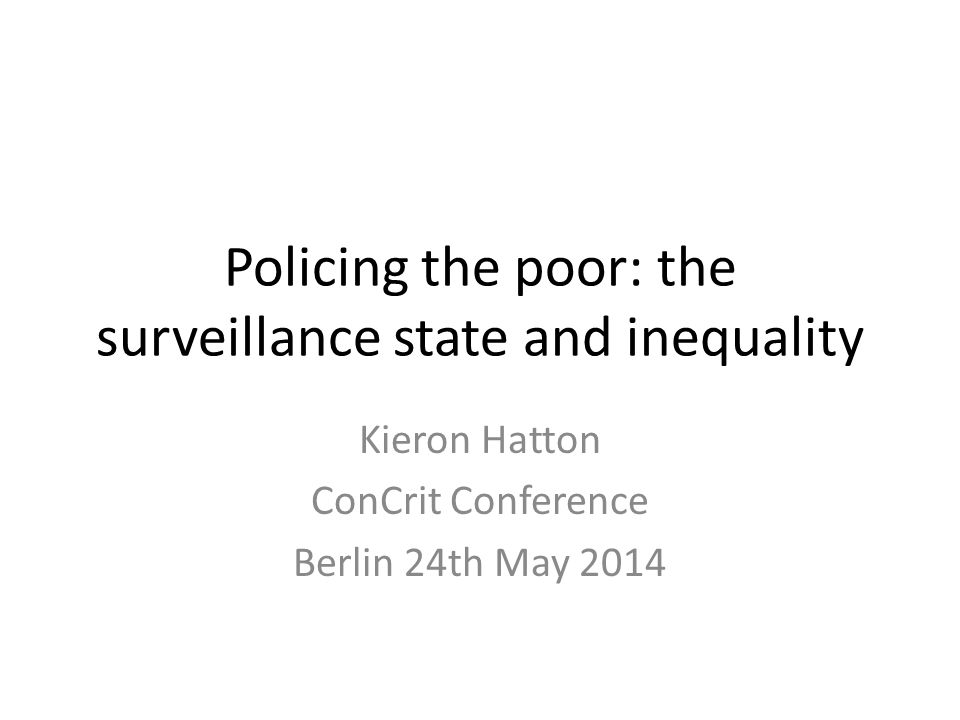 Policing the poor: the surveillance state and inequality Kieron Hatton ConCrit Conference Berlin 24th May 2014