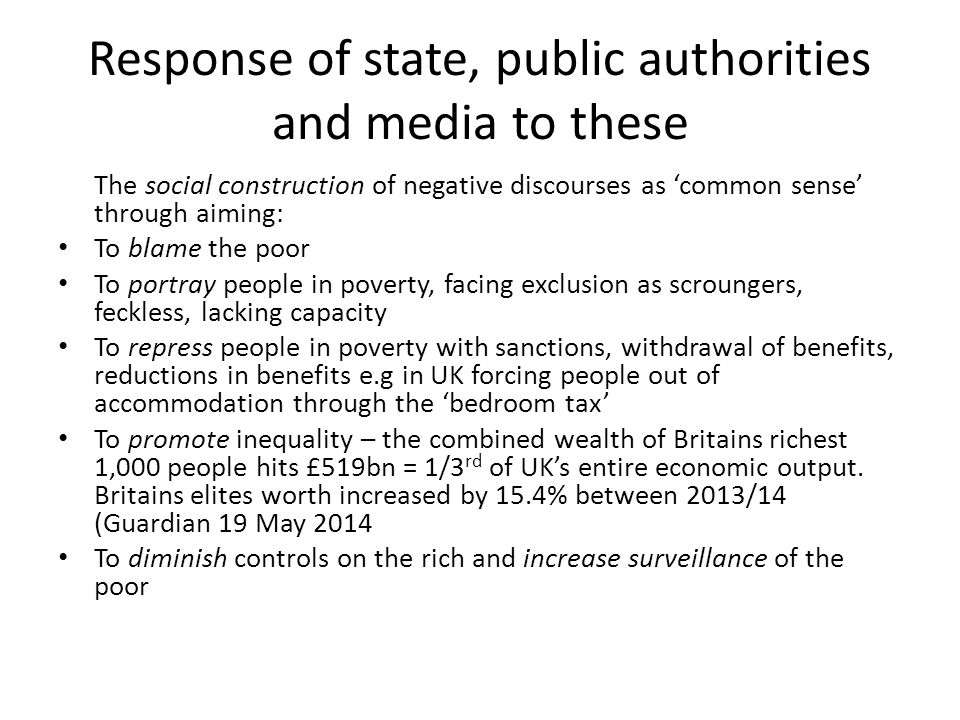 Response of state, public authorities and media to these The social construction of negative discourses as 'common sense' through aiming: To blame the poor To portray people in poverty, facing exclusion as scroungers, feckless, lacking capacity To repress people in poverty with sanctions, withdrawal of benefits, reductions in benefits e.g in UK forcing people out of accommodation through the 'bedroom tax' To promote inequality – the combined wealth of Britains richest 1,000 people hits £519bn = 1/3 rd of UK's entire economic output.