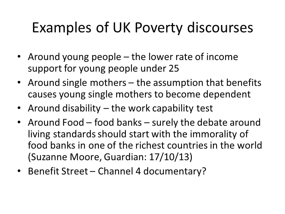 Examples of UK Poverty discourses Around young people – the lower rate of income support for young people under 25 Around single mothers – the assumption that benefits causes young single mothers to become dependent Around disability – the work capability test Around Food – food banks – surely the debate around living standards should start with the immorality of food banks in one of the richest countries in the world (Suzanne Moore, Guardian: 17/10/13) Benefit Street – Channel 4 documentary?