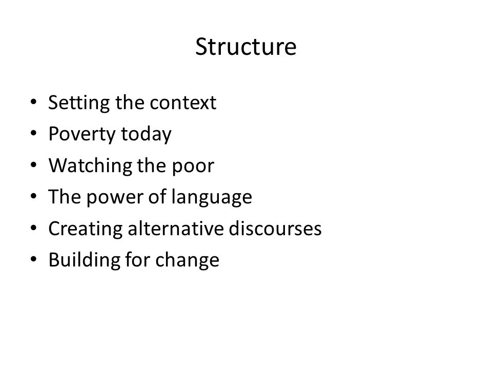 Structure Setting the context Poverty today Watching the poor The power of language Creating alternative discourses Building for change