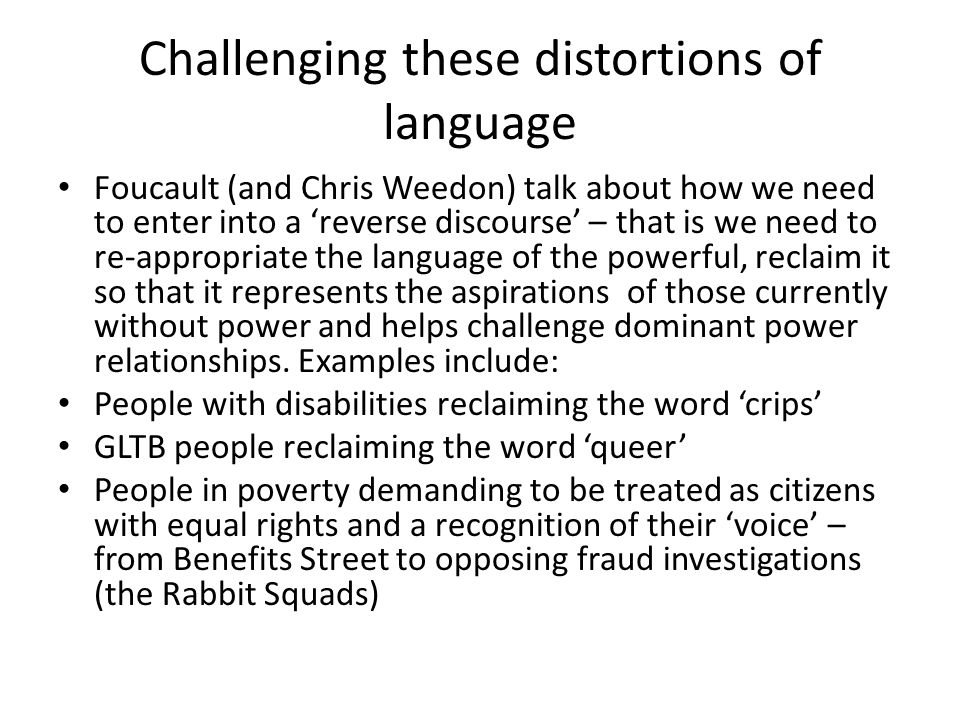 Challenging these distortions of language Foucault (and Chris Weedon) talk about how we need to enter into a 'reverse discourse' – that is we need to re-appropriate the language of the powerful, reclaim it so that it represents the aspirations of those currently without power and helps challenge dominant power relationships.