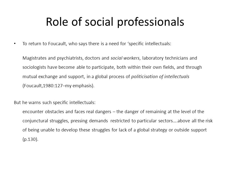 Role of social professionals To return to Foucault, who says there is a need for 'specific intellectuals: Magistrates and psychiatrists, doctors and social workers, laboratory technicians and sociologists have become able to participate, both within their own fields, and through mutual exchange and support, in a global process of politicisation of intellectuals (Foucault,1980:127–my emphasis).
