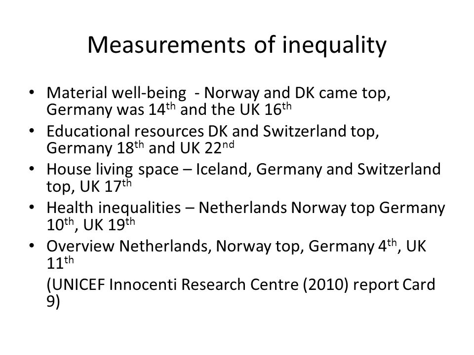 Measurements of inequality Material well-being - Norway and DK came top, Germany was 14 th and the UK 16 th Educational resources DK and Switzerland top, Germany 18 th and UK 22 nd House living space – Iceland, Germany and Switzerland top, UK 17 th Health inequalities – Netherlands Norway top Germany 10 th, UK 19 th Overview Netherlands, Norway top, Germany 4 th, UK 11 th (UNICEF Innocenti Research Centre (2010) report Card 9)