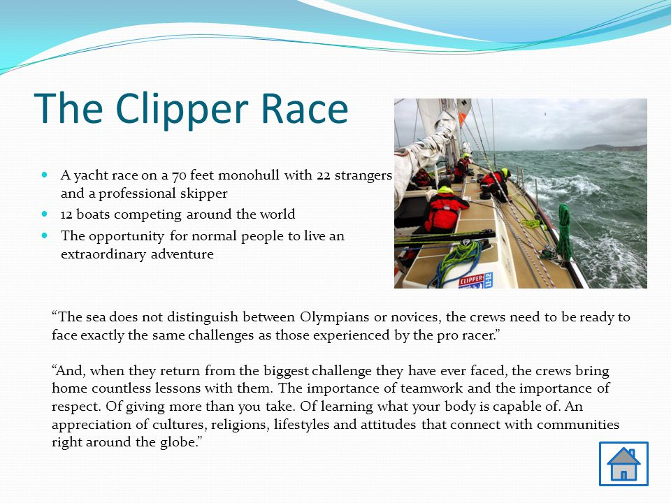 The Clipper Race A yacht race on a 70 feet monohull with 22 strangers and a professional skipper 12 boats competing around the world The opportunity for normal people to live an extraordinary adventure The sea does not distinguish between Olympians or novices, the crews need to be ready to face exactly the same challenges as those experienced by the pro racer. And, when they return from the biggest challenge they have ever faced, the crews bring home countless lessons with them.