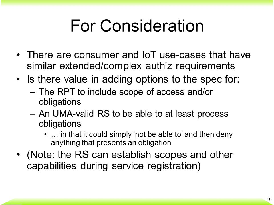 For Consideration There are consumer and IoT use-cases that have similar extended/complex auth'z requirements Is there value in adding options to the spec for: –The RPT to include scope of access and/or obligations –An UMA-valid RS to be able to at least process obligations … in that it could simply 'not be able to' and then deny anything that presents an obligation (Note: the RS can establish scopes and other capabilities during service registration) 10