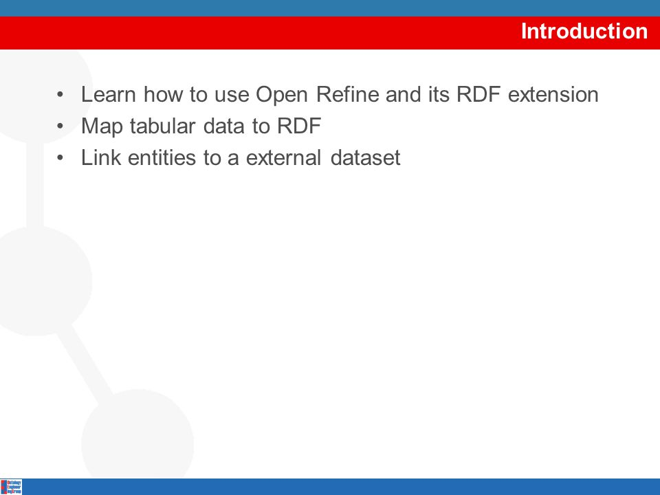 Introduction Learn how to use Open Refine and its RDF extension Map tabular data to RDF Link entities to a external dataset