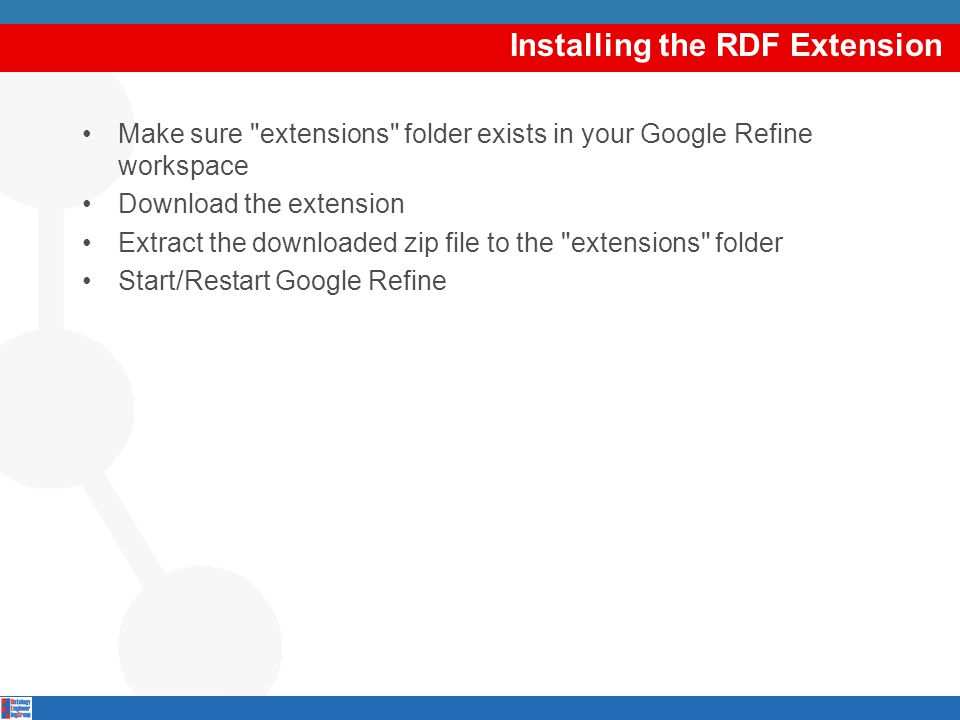 Installing the RDF Extension Make sure extensions folder exists in your Google Refine workspace Download the extension Extract the downloaded zip file to the extensions folder Start/Restart Google Refine