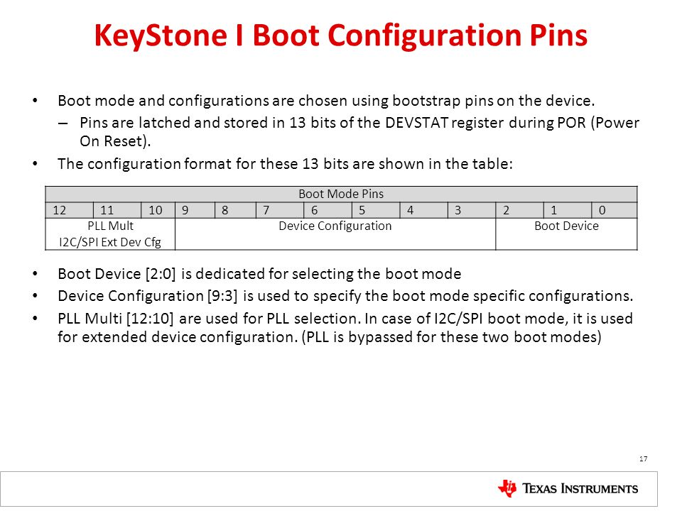 KeyStone I Boot Configuration Pins Boot mode and configurations are chosen using bootstrap pins on the device. – Pins are latched and stored in 13 bit