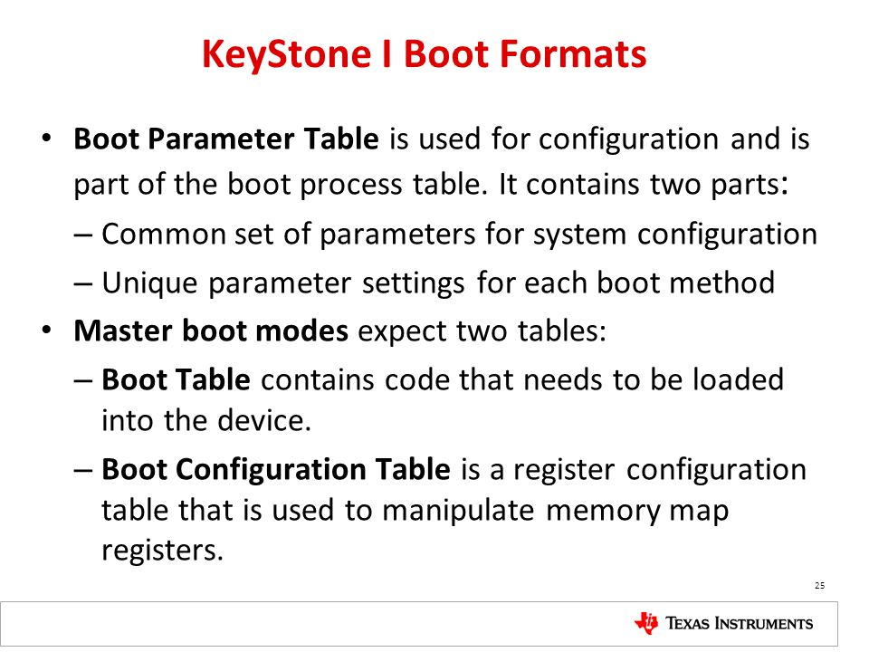 KeyStone I Boot Formats Boot Parameter Table is used for configuration and is part of the boot process table. It contains two parts : – Common set of