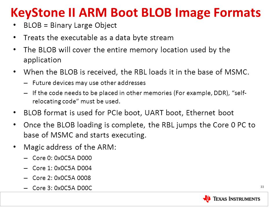 KeyStone II ARM Boot BLOB Image Formats BLOB = Binary Large Object Treats the executable as a data byte stream The BLOB will cover the entire memory l