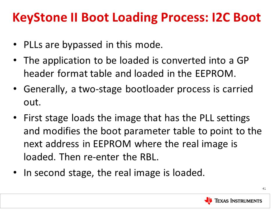 KeyStone II Boot Loading Process: I2C Boot PLLs are bypassed in this mode. The application to be loaded is converted into a GP header format table and