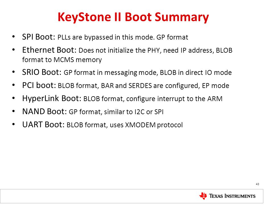 KeyStone II Boot Summary SPI Boot: PLLs are bypassed in this mode. GP format Ethernet Boot: Does not initialize the PHY, need IP address, BLOB format