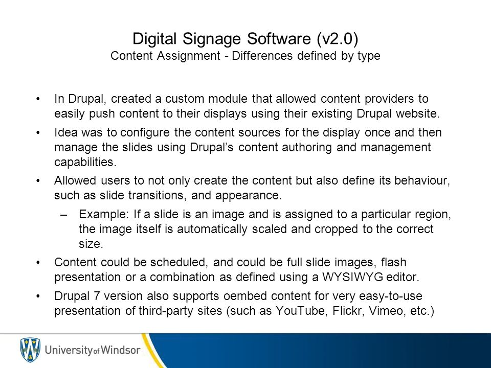 Digital Signage Software (v2.0) Content Assignment - Differences defined by type In Drupal, created a custom module that allowed content providers to easily push content to their displays using their existing Drupal website.