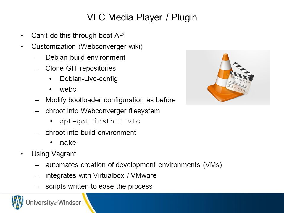 VLC Media Player / Plugin Can't do this through boot API Customization (Webconverger wiki) –Debian build environment –Clone GIT repositories Debian-Live-config webc –Modify bootloader configuration as before –chroot into Webconverger filesystem apt-get install vlc –chroot into build environment make Using Vagrant –automates creation of development environments (VMs) –integrates with Virtualbox / VMware –scripts written to ease the process
