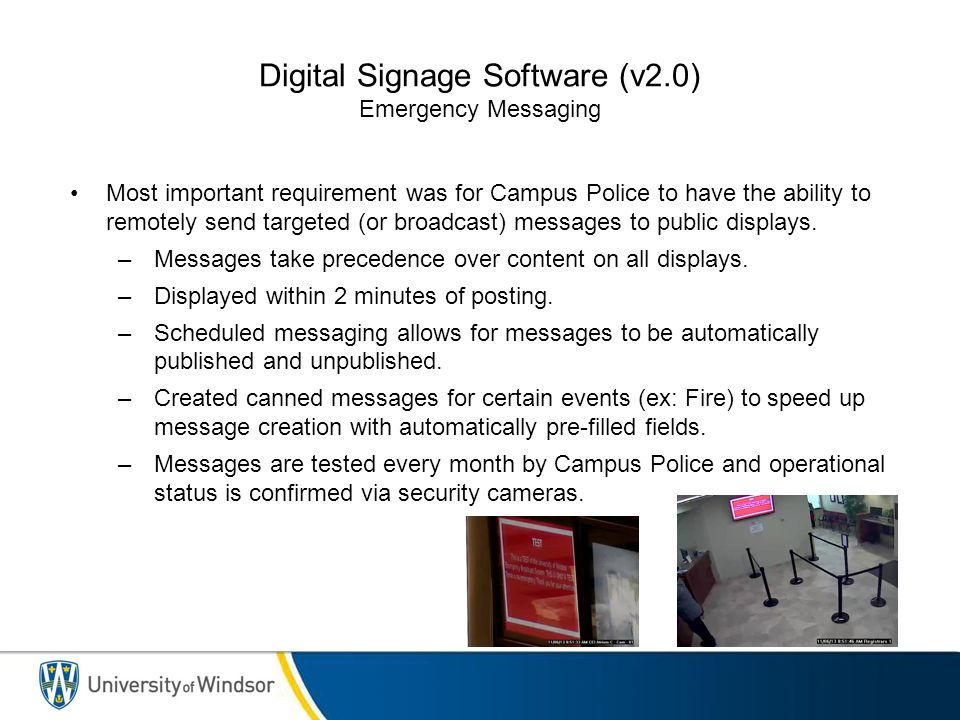 Digital Signage Software (v2.0) Emergency Messaging Most important requirement was for Campus Police to have the ability to remotely send targeted (or broadcast) messages to public displays.