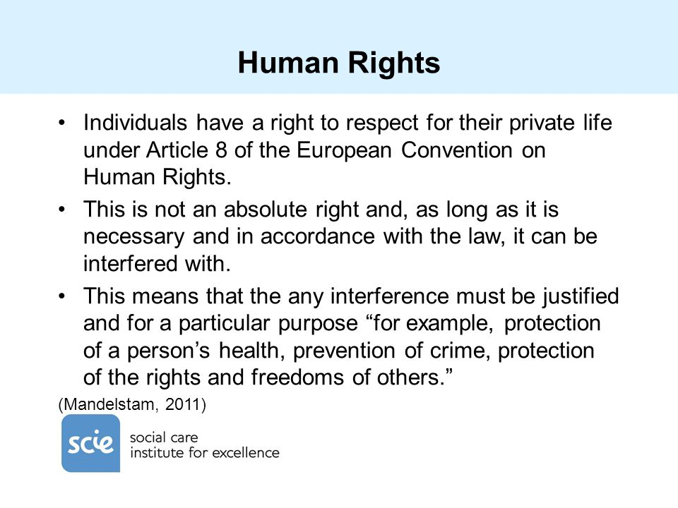 Human Rights Individuals have a right to respect for their private life under Article 8 of the European Convention on Human Rights. This is not an abs