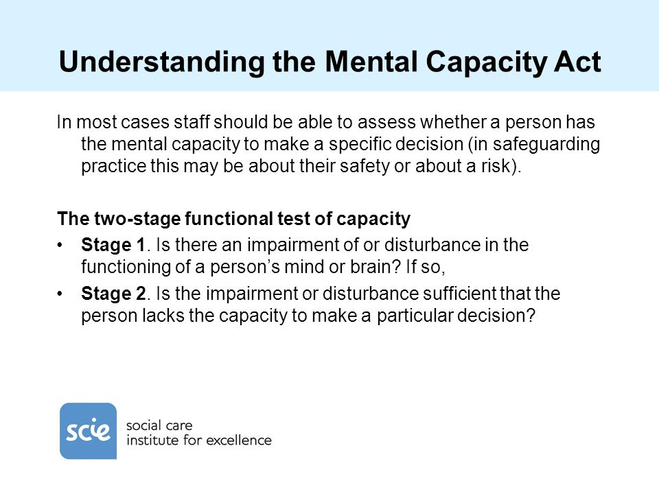 Understanding the Mental Capacity Act In most cases staff should be able to assess whether a person has the mental capacity to make a specific decisio