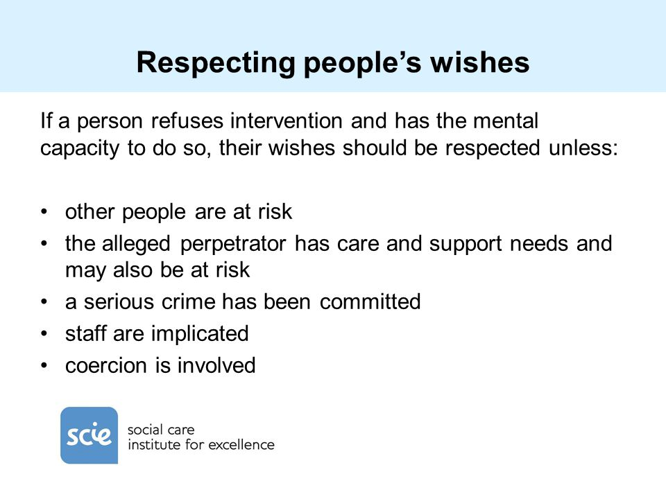 Respecting people's wishes If a person refuses intervention and has the mental capacity to do so, their wishes should be respected unless: other peopl