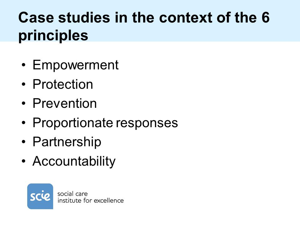 Case studies in the context of the 6 principles Empowerment Protection Prevention Proportionate responses Partnership Accountability