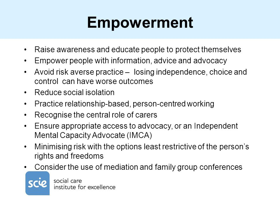 Empowerment Raise awareness and educate people to protect themselves Empower people with information, advice and advocacy Avoid risk averse practice –
