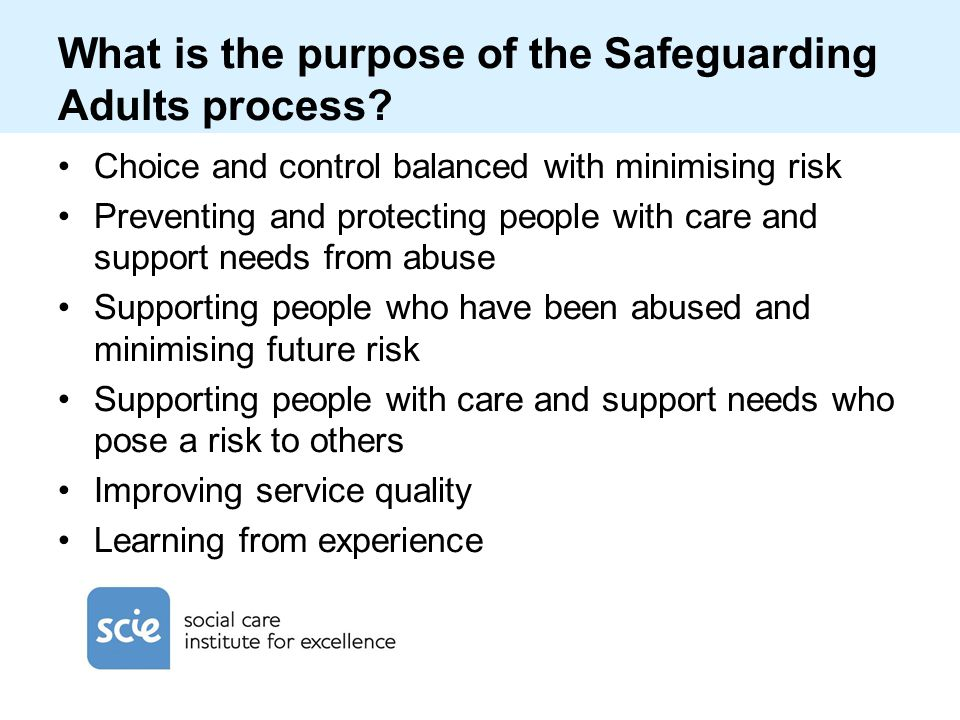 What is the purpose of the Safeguarding Adults process? Choice and control balanced with minimising risk Preventing and protecting people with care an